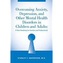 Overcoming Anxiety, Depression, and Other Mental Health Disorders in Children and Adults: A New Roadmap for Families and Professionals by Stanley I. Greenspan (2009-11-04)