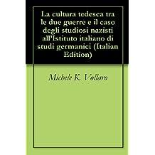 La cultura tedesca tra le due guerre e il caso degli studiosi nazisti all'Istituto italiano di studi germanici (Italian Edition)