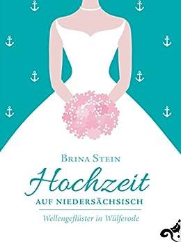 Hochzeit auf Niedersächsisch -: Wellengeflüster in Wülferode von [Stein, Brina]