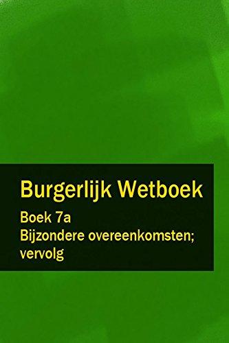 Burgerlijk Wetboek Boek 7a - BW Bijzondere overeenkomsten; vervolg (Dutch Edition)