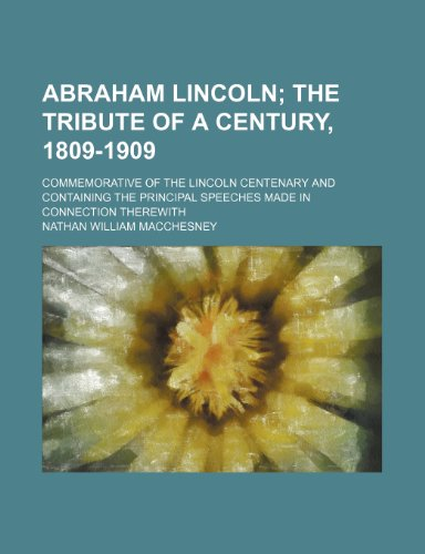 Abraham Lincoln; The Tribute of a Century, 1809-1909. Commemorative of the Lincoln Centenary and Containing the Principal Speeches Made in Connection Therewith