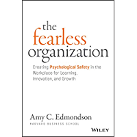 The Fearless Organization: Creating Psychological Safety in the Workplace for Learning, Innovation, and Growth (English…