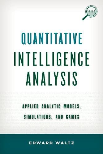 Quantitative Intelligence Analysis: Applied Analytic Models, Simulations, and Games (Security and Professional Intelligence Education Series)