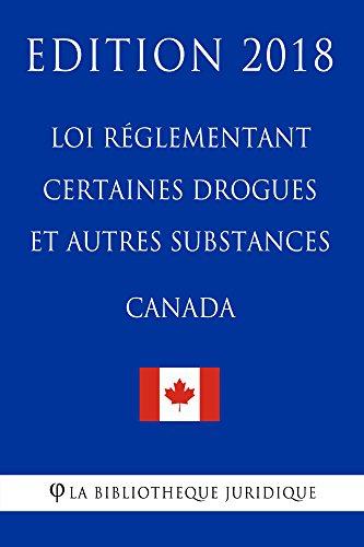 Loi réglementant certaines drogues et autres substances (Canada) - Edition 2018