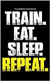 Trainingstagebuch Train. Eat. Sleep. Repeat: Trainingstagebuch für dein Krafttraining - Notiere...