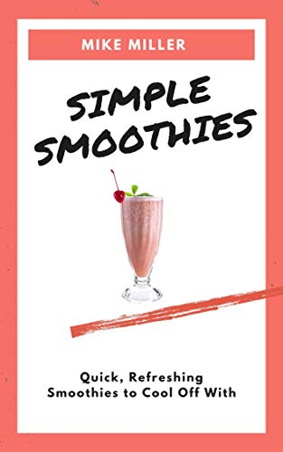 Simple Smoothies: Quick, Refreshing Smoothies To Cool Off With (English Edition)
