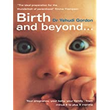 [Birth and Beyond: The Definitive Guide to Your Pregnancy, Your Birth, Your Family - From Minus 9 to Plus 9 Months] (By: Yehudi Gordon) [published: June, 2002]