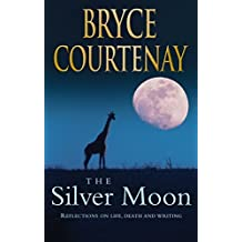 The Silver Moon: Reflections on Life, Death and Writing by Bryce Courtenay (2015-11-26)