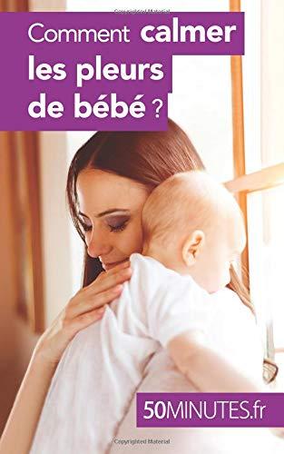 Comment calmer les pleurs de bébé ? par Dominique Van Der Kaa