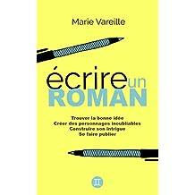 Ecrire un roman: Comment devenir écrivain, écrire un livre et le faire publier