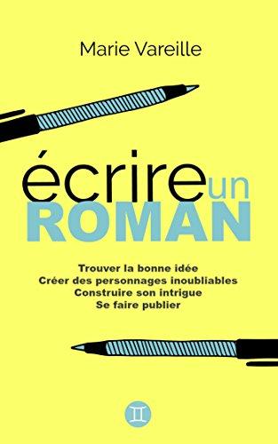 Ecrire un roman: Comment devenir écrivain, écrire un livre et le faire publier par Marie Vareille