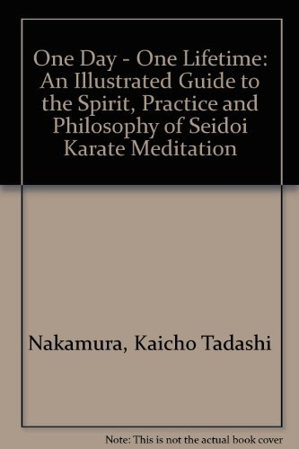 One Day - One Lifetime: An Illustrated Guide to the Spirit, Practice and Philosophy of Seidoi Karate Meditation