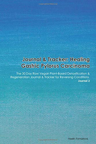 Journal & Tracker: Healing Gastric Pylorus Carcinoma: The 30 Day Raw Vegan Plant-Based Detoxification & Regeneration Journal & Tracker for Reversing Conditions. Journal 2
