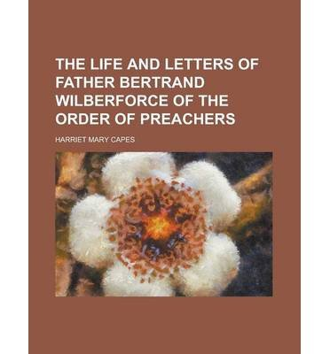 [ THE LIFE AND LETTERS OF FATHER BERTRAND WILBERFORCE OF THE ORDER OF PREACHERS ] The Life and Letters of Father Bertrand Wilberforce of the Order of Preachers By Capes, Harriet Mary ( Author ) Sep-2013 [ Paperback ]