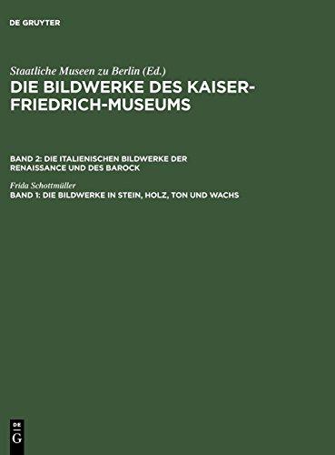 Die Bildwerke des Kaiser-Friedrich-Museums. Die italienischen Bildwerke der Renaissance und des Barock: Die Bildwerke in Stein, Holz, Ton und Wachs