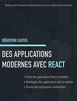 Des applications modernes avec React: Maîtrisez un framework JavaScript parmi les plus utilisés dans l'industrie par [Castiel, Sébastien]
