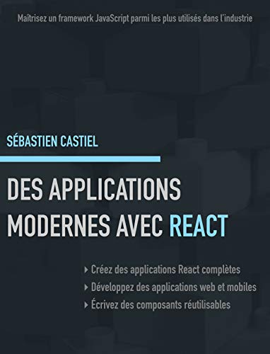 Des applications modernes avec React: Maîtrisez un framework JavaScript parmi les plus utilisés dans l'industrie par Sébastien Castiel