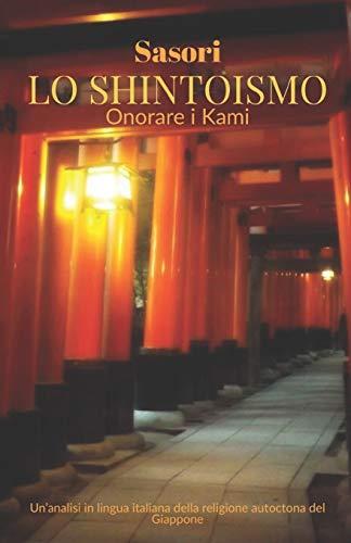 Lo Shintoismo: onorare i Kami: Un'analisi in lingua italiana della religione autoctona del Giappone di Sasori