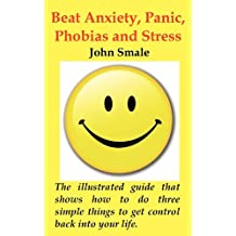 How to Beat Anxiety, Panic, Phobias and Stress; The Small Illustrated Handbook That Shows You How to Do Three Simple Things to Get Control Back Into y