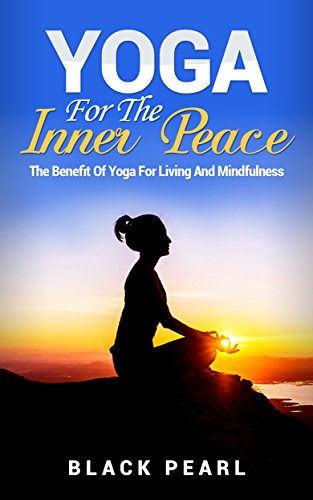 Yoga For The Inner Peace: The Benefit Of Yoga For Living And ...