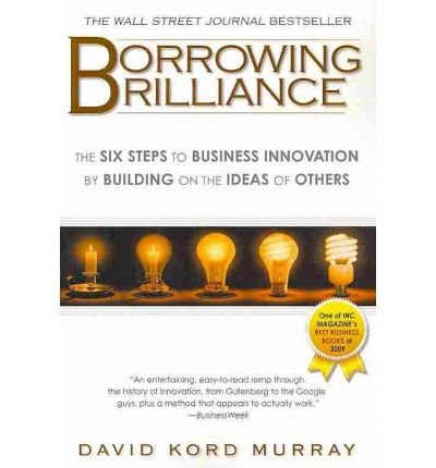 (Borrowing Brilliance: The Six Steps to Business Innovation by Building on the Ideas of Others) By David Kord Murray (Author) Paperback on (Oct , 2010)