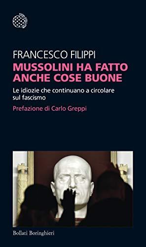 Mussolini ha fatto anche cose buone. Le idiozie che continuano a circolare sul fascismo di Francesco Filippi