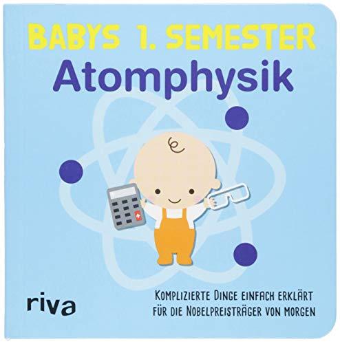 Babys erstes Semester - Atomphysik: Komplizierte Dinge einfach erklärt für die Nobelpreisträger von morgen
