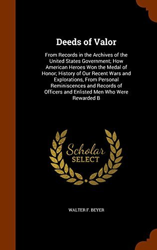 Deeds of Valor: From Records in the Archives of the United States Government; How American Heroes Won the Medal of Honor; History of Our Recent Wars ... Officers and Enlisted Men Who Were Rewarded B by Walter F. Beyer (2015-10-31)