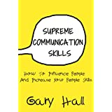 Supreme Communication Skills: How To Influence People And Increase Your People Skills (Social Skills, How To Communicate, Skills For Leadership Book 1) (English Edition)