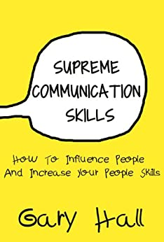 Supreme Communication Skills: How To Influence People And Increase Your People Skills (Social Skills, How To Communicate, Skills For Leadership Book 1) (English Edition) von [Hall, Gary]