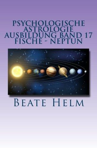 Psychologische Astrologie - Ausbildung Band 17 - Fische - Neptun: Träume - Sehnsüchte - Phantasie - Sensibilität - Intuition - Anders sein -...