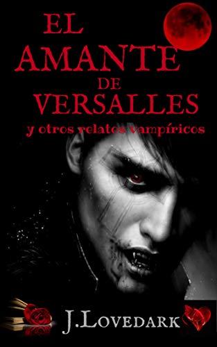 El amante de Versalles: y otros relatos vampíricos por J. LOVEDARK