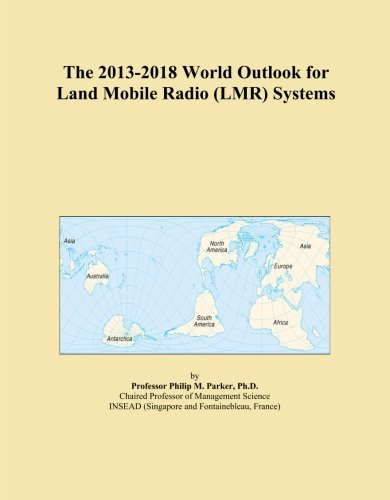 The 2013-2018 World Outlook for Land Mobile Radio (LMR) Systems -
