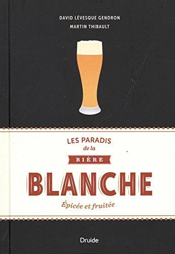 Les Paradis de la Biere Blanche : Epicee et Fruitee par Levesque Gendron Dav