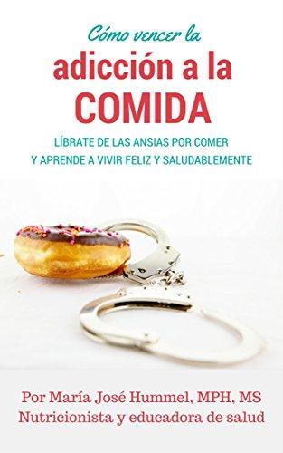 Cómo vencer la adicción a la comida: Líbrate de las ansias por comer y aprende a vivir feliz y saludablemente (Nutrición nº 1) por Maria Jose Hummel