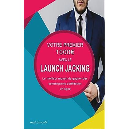 VOTRE PREMIER 1000€ AVEC LE LAUNCH JACKING.: Comment gagner de l'argent sur internet avec l'affiliation grâce aux lancements de produits.