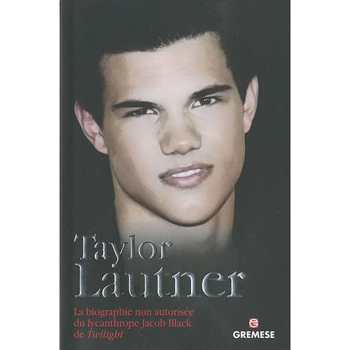 Taylor Lautner: La biographie non autorisée du lycanthrope Jacob Black de Twilight.