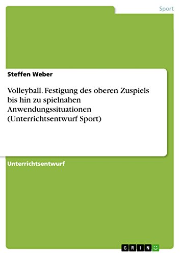 Volleyball. Festigung des oberen Zuspiels bis hin zu spielnahen Anwendungssituationen (Unterrichtsentwurf Sport) (German Edition) por Steffen Weber