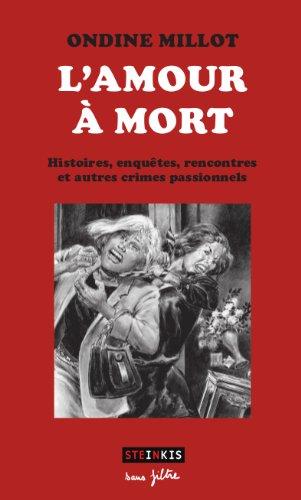 L'amour à mort - Histoires, enquêtes, rencontres et autres crimes passionnels