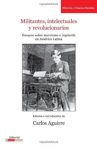 Militantes, intelectuales y revolucionarios. Ensayos sobre marxismo e izquierda en Am??rica Latina (Serie Historia y Ciencias Sociales) by Carlos Aguirre (2009-12-18)
