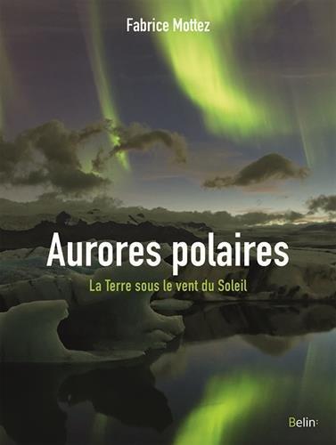Les aurores polaires - La Terre sous le vent du Soleil par Mottez Fabrice