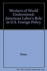 Workers of World Undermined: American Labor's Role in U.S. Foreign Policy