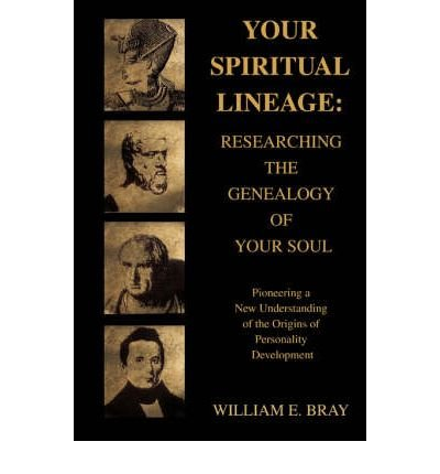 [(Your Spiritual Lineage: Researching the Genealogy of Your Soul: Pioneering a New Understanding of the Origins of Personality Development)] [Author: William E Bray] published on (October, 2006)