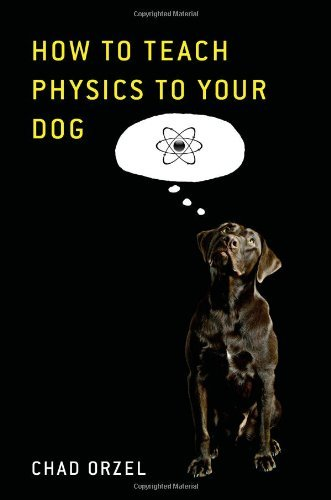 How to Teach Physics to Your Dog by Chad Orzel (2009-12-22)