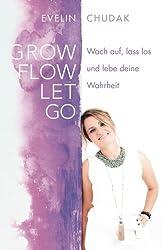 Grow, Flow, Let go: Wach auf, lass los und lebe deine Wahrheit