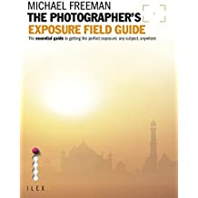 The Photographer's Exposure Field Guide: The Essential Guide to Getting the Perfect Exposure; Any Subject, Anywhere (English Edition)