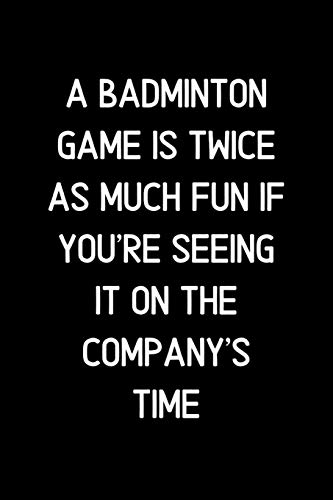 A Badminton game is twice as much fun if you're seeing it on the company's time.: Blank Lined Notebook and Funny Journal Gag Gift for Office Coworkers and Colleagues