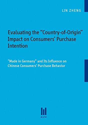 """Evaluating the """"Country-of-Origin"""" Impact on Consumers' Purchase Intention: """"Made in Germany"""" and Its Influence on Chinese Consumers' Purchase Behavior"""