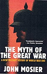 The Myth Of The Great War: A New Military History of World War I by John Mosier (2002-07-25)