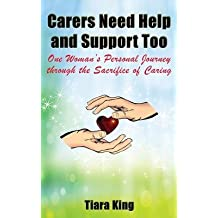 [(Carers Need Help and Support Too: One Woman's Personal Journey Through the Sacrifice of Caring)] [Author: Tiara King] published on (August, 2014)